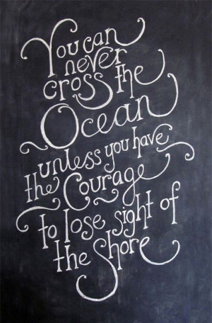 Find the courage to lose sight of the shore.