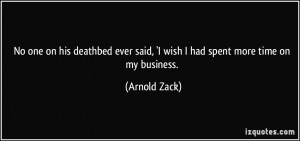 No one on his deathbed ever said, 'I wish I had spent more time on my ...