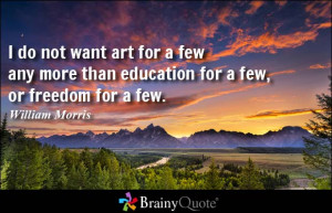 ... more than education for a few, or freedom for a few. - William Morris