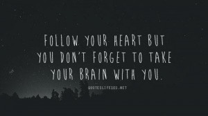 Follow your heart but you dont forget to take your brain with you life ...