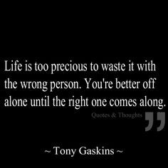 ... wrong person. You're better off alone until the right one comes along