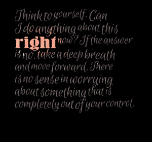 Quotes Picture: think to yourself, can i do anything about this right ...