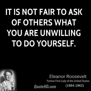 It is not fair to ask of others what you are unwilling to do yourself.