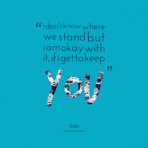 Quotes Picture: i don't know where we stand but i am okay with it, if ...