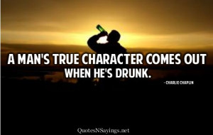 man's true character comes out when he's drunk.