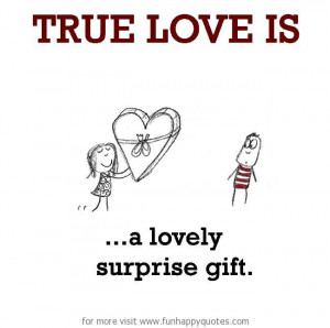 True Love is, a lovely surprise gift.