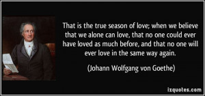 ... one will ever love in the same way again. - Johann Wolfgang von Goethe