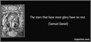 The stars that have most glory have no rest. - Samuel Daniel