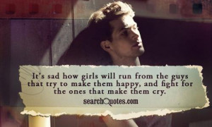 It's sad how girls will run from the guys that try to make them happy ...