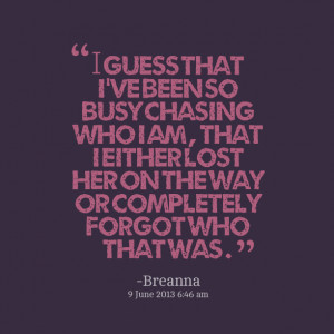 Quotes Picture: i guess that i've been so busy chasing who i am , that ...