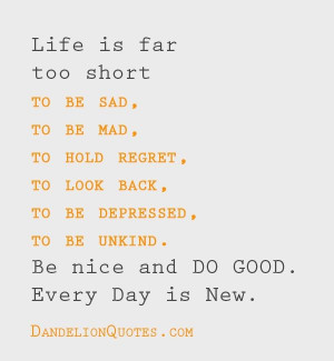 Life is far too short to be sad, to be mad, to hold regret, to look ...