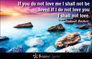 ... love me I shall not be loved If I do not love you I shall not love