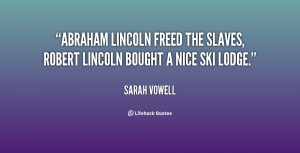 Abraham Lincoln freed the slaves, Robert Lincoln bought a nice ski ...
