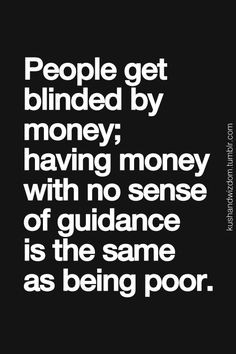 Having money with no sense of guidance is the same as being POOR More