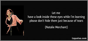 ... please don't hide them just because of tears - Natalie Merchant