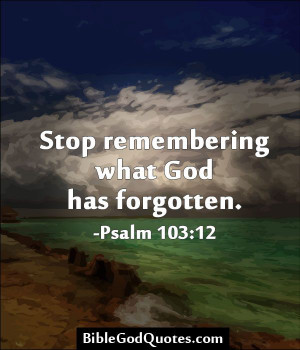 bible god quotes 364 Stop remembering what God has forgotten I am ...