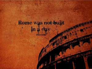 Quotes-Rome Was Not Built In A Day wallpaper