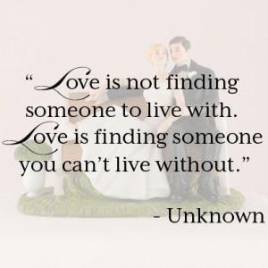 ... live with. Love is finding someone you can't live without.