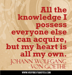 ... acquire, but my heart is all my own.Johann Wolfgang von Goethe Quotes