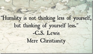 Humility is not thinking less of yourself.
