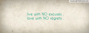 live with NO excuses . love with NO regrets . Facebook Quote Cover