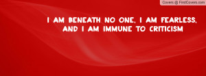 am beneath no one, I am fearless, and I am immune to criticism