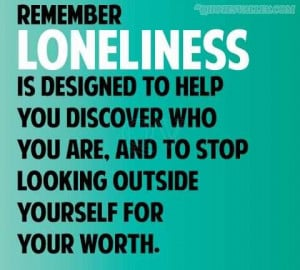 Remember Loneliness Is Designed To Help You Discover Who You Are