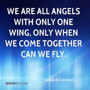 We are all angels with only one wing, only when we come together can ...