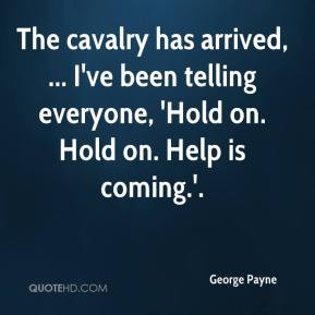 George Payne - The cavalry has arrived, ... I've been telling everyone ...