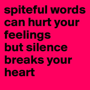 Spiteful words can hurt your feelings but silence breaks your heart.