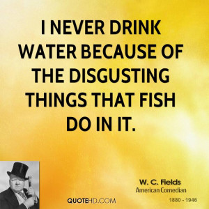 never drink water because of the disgusting things that fish do in ...