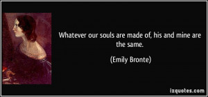 ... our souls are made of, his and mine are the same. - Emily Bronte