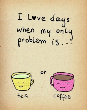tea or coffee quotes i love days when my only problem is tea or coffee ...