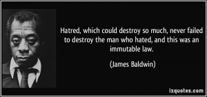 ... the man who hated, and this was an immutable law. - James Baldwin