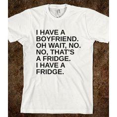 have a boyfriend, oh wait no. No, that's a fridge. I have a fridge ...