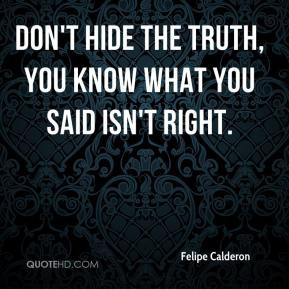 Felipe Calderon - Don't hide the truth, you know what you said isn't ...