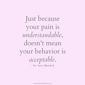 ... pain is understandable doesn't mean your (bad) behavior is acceptable