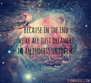 ... the end we're all just dreamers in an endless universe. Dreams Quotes