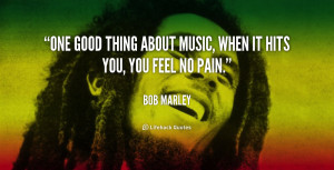 One good thing about music, when it hits you, you feel no pain.""