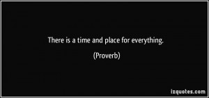 There is a time and place for everything. - Proverbs