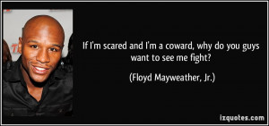 If I'm scared and I'm a coward, why do you guys want to see me fight ...