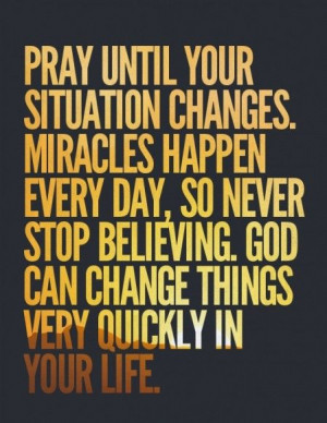 pray until your situation changes. miracles happen every day..