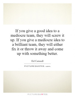 you give a good idea to a mediocre team, they will screw it up. If you ...