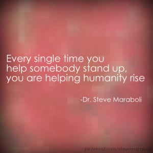 ... single time you help somebody stand up you are helping humanity rise