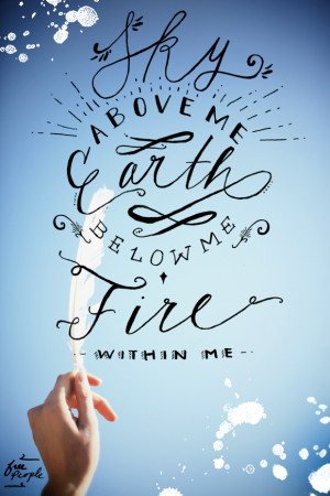 Sky above me…Earth below me…Fire within me.