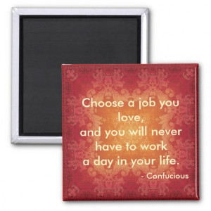 Quote by Confucious Choose a job that you love.. Refrigerator Magnet
