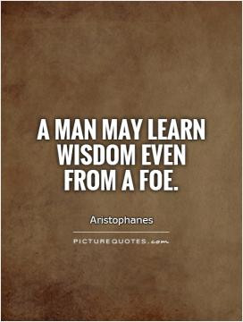 man may learn wisdom even from a foe.