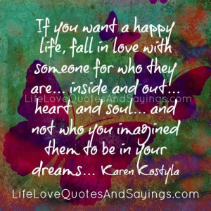 If you want a happy life, fall in love with someone for who they are ...