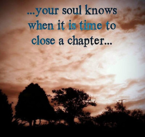 Your Soul knows when it is time to close a chapter ...