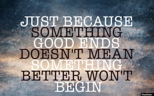 ... something good ends, doesn't mean something better won't begin